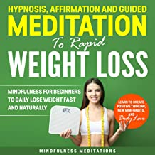 Hypnosis, Affirmation, and Guided Meditation to Rapid Weight Loss: Mindfulness for Beginners to Daily Lose Weight Fast and Naturally. Learn to Create ... Thinking, New Mini Habits, and Body Love