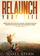 Relaunch Your Life: Break the Cycle of Self-Defeat, Destroy Negative Emotions and Reclaim Your Personal Power (Break Your Fear Series Book 2)