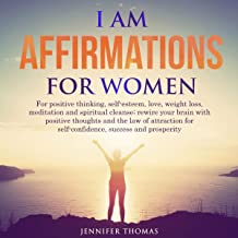 I AM Affirmations for Women: For Positive Thinking, Self-Esteem, Love, Weight Loss, Meditation and Spiritual Cleanse; Rewire Your Brain with Positive Thoughts and the Law of Attraction for Self-Confidence, Success and Prosperity