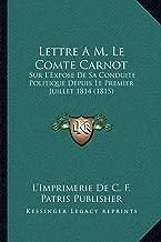 Lettre A M. Le Comte Carnot: Sur L'Expose de Sa Conduite Politique Depuis Le Premier Juillet 1814 (1815)