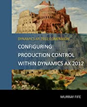 Configuring Production Control Within Dynamics AX 2012 (Dynamics AX 2012 Barebones Configuration Guides Book 13)