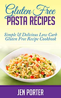 Gluten Free Pasta Recipes: Simple & Delicious Low Carb Gluten Free Recipe Cookbook (Pasta Diet, Lasagna Recipes, Gluten Free Recipes) (Pasta Recipes, Lasagna ... Gluten Free Cookbook, Spiralizer Cookbook)