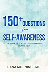 150+ Questions for Self-Awareness: Get the Clarity You Need to Live Your Best Life...Starting Now! Kindle Edition