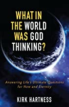 What In The World Was God Thinking?: Answering Life's Ultimate Questions For Now and Eternity