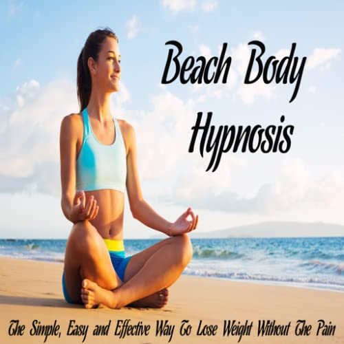 Beach Body Hypnosis : Beach Body App : Discover The Amazing Power of HYPNOSIS For Simple, Easy and Effective Way To Lose Weight Without The Pain