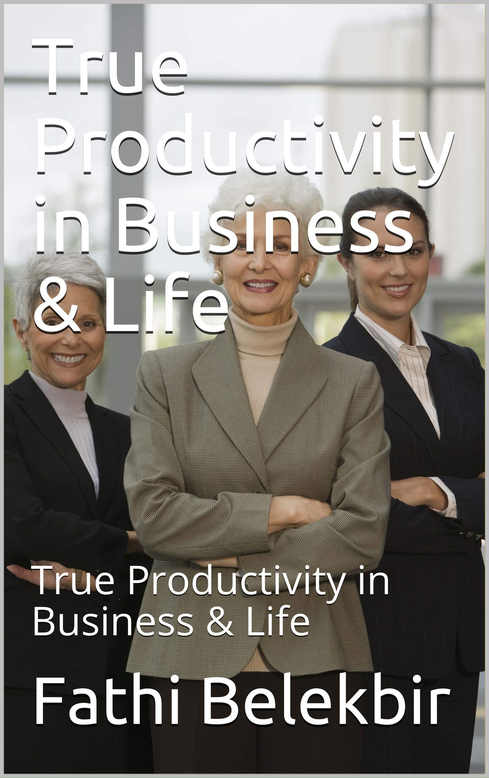 True Productivity in Business & Life: True Productivity in Business & Life