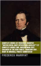 "Complete Works of Frederick Marryat ""British Royal Navy Officer and Novelist""! 27 Complete Works (Mr. Midshipman Easy, Children of the New Forest, Phantom Ship, Diary in America, Pirate) (Annotated)"