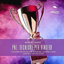PNL - Tecniche Per Vincere: Tecniche pratiche per superare i propri limiti