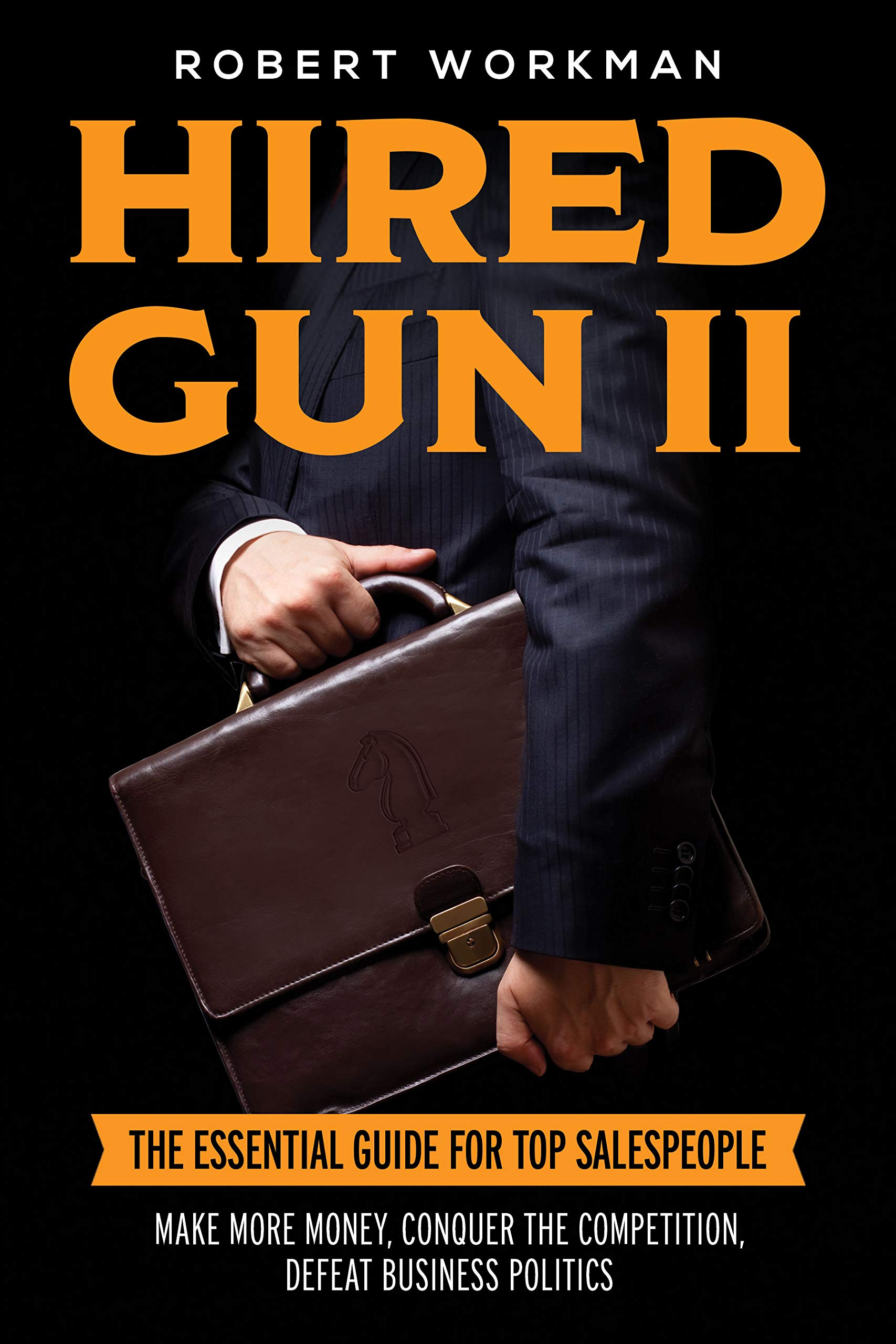 Hired Gun II: The Essential Guide for Top Salespeople to Make More Money, Conquer the Competition, and Defeat Business Politics