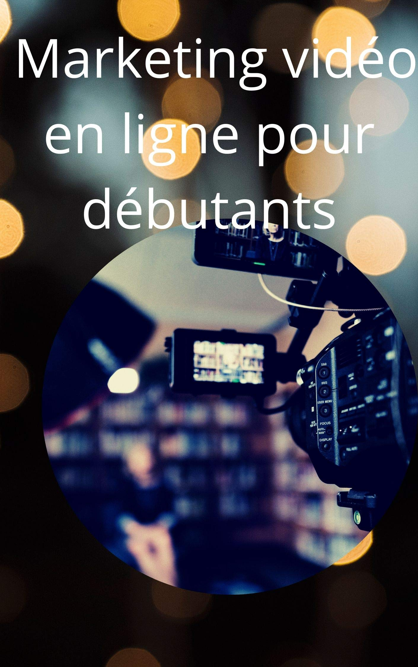 Marketing vidéo en ligne pour débutants: Marketing vidéo en ligne pour débutants (French Edition)