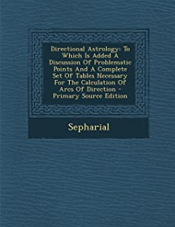 Directional Astrology: To Which Is Added a Discussion of Problematic Points and a Complete Set of Tables Necessary for the...