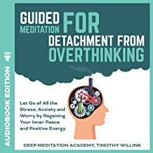 Guided Meditation for Detachment from Overthinking: Let Go of All the Stress, Anxiety and Worry by Regaining Your Inner Peace and Positive Energy