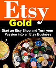 Etsy Gold: Start an Etsy Shop and Turn Your Passion into an Etsy Business