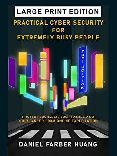 Practical Cyber Security for Extremely Busy People: Protect yourself, your family, and your career from online exploitatio...