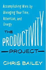 The Productivity Project: Accomplishing More by Managing Your Time, Attention, and Energy Kindle Edition