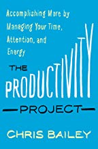 The Productivity Project: Accomplishing More by Managing Your Time, Attention, and Energy PDF