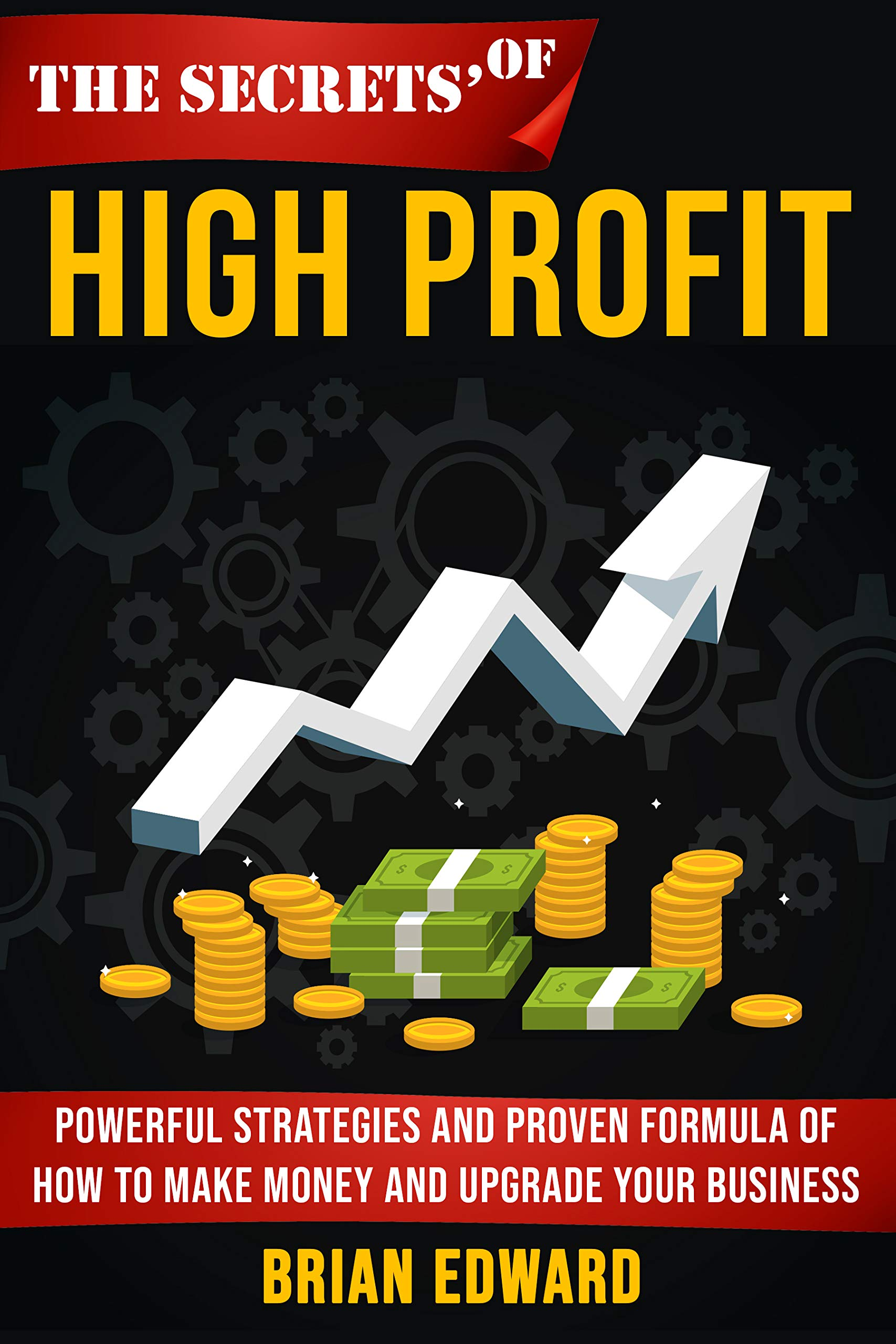 The Secrets Of High Profit: Powerful strategies and proven formula of how to make money and upgrade your business