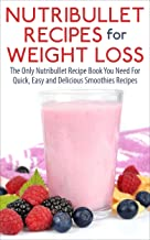 Nutribullet Recipes For Weight Loss: The Only Nutribullet Recipe Book You Need For Quick, Easy and Delicious Smoothies Recipes (Nutribullet RX, Smoothies, ... for Weight Loss and Smoothies Recipes 1)