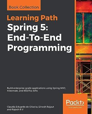 Spring 5: End-To-End Programming: Build enterprise-grade applications using Spring MVC, Hibernate, and RESTful APIs