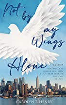 Not By My Wings Alone: A Memoir - From Harlem to Howard University, A Journey of Courage, Resilience And Hope