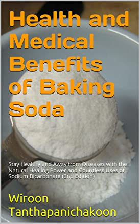 Health and Medical Benefits of Baking Soda: Stay Healthy and Away from Diseases with the Natural Healing Power and Countless Uses of Sodium Bicarbonate (2nd Edition)