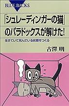 表紙: 「シュレーディンガーの猫」のパラドックスが解けた! 生きていて死んでいる状態をつくる (ブルーバックス) | 古澤明