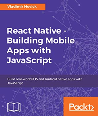 React Native - Building Mobile Apps with JavaScript: Build real-world iOS and Android native apps with JavaScript