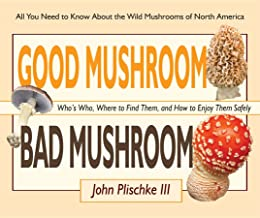 Good Mushroom Bad Mushroom: Who's Edible, Who's Toxic, and How to Tell the Difference (All You Need to Know About Finding and Preparing Edible Wild Mushrooms)
