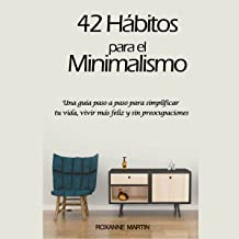 42 Hábitos para el Minimalismo: Una guía pasó a paso para simplificar tu vida, vivir más feliz y sin preocupaciones [42 Habits for Minimalism: A Step-by-Step Guide to Simplify Your Life, Live Happier and Carefree
