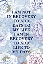 I Am Not In Recovery To Add Days To My Life I Am In Recovery To Add Life To My Days: Alcoholism Notebook Journal Composition Blank Lined Diary Notepad 120 Pages Paperback