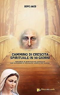 Cammino di crescita spirituale in 30 giorni: Percorso di spiritualità cattolica - Con istruzioni e preghiere giorno per giorno (Italian Edition)