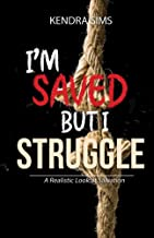 I'm Saved, but I Struggle: A Realistic Look At Salvation