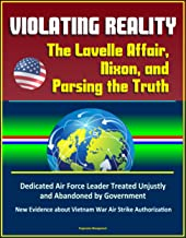 Violating Reality: The Lavelle Affair, Nixon, and Parsing the Truth - Dedicated Air Force Leader Treated Unjustly and Abandoned by Government, New Evidence about Vietnam War Air Strike Authorization