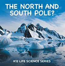 The North and South Pole? : K12 Life Science Series: Arctic Exploration and Antarctica Books (Children's Explore Polar Regions Books)