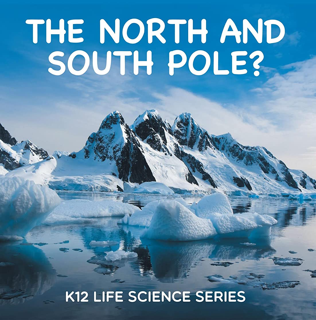 経験的極めて重要な貢献The North and South Pole? : K12 Life Science Series: Arctic Exploration and Antarctica Books (Children's Explore Polar Regions Books) (English Edition)