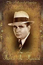 The Collected Complete Works of Robert E. Howard (Huge Collection Including The Hyborian Age, The Hour of the Dragon, Jewels of Gwahlur, A Witch Shall be born, The Devil in Iron, And More)