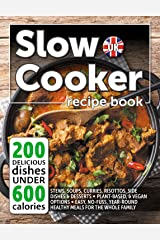 Slow Cooker Recipe Book UK. 200 Delicious Dishes Under 600 Calories: Quick & Easy Stews, Casseroles, Soups, Curries, Risottos, Side Dishes & Desserts For The Whole Family Kindle Edition