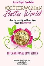 Better Woman  Better World: Stand Up, Show Up, Speak Up to Create a Better World (Better Woman Better World Book 1)