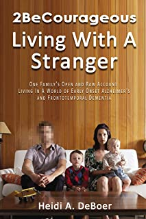 2BeCourageous (Living with a Stranger): One family's open and raw account living in a world of early onset Alzheimer's and Frontotemporal Dementia (English Edition)