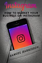 Instagram: How To Market Your Business On Instagram (Market Your Business on Instagram, Market Your Business on Social Media, Internet Marketing, Selling On a Blog,Dropshipping) (Volume 2)