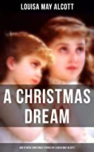 A Christmas Dream and Other Christmas Stories by Louisa May Alcott: Merry Christmas, What the Bell Saw and Said, Becky's Christmas Dream, The Abbot's Ghost, Kitty's Class Day and Other Tales & Poems