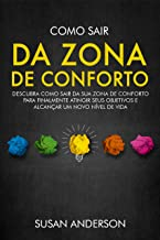 Como Sair Da Zona De Conforto: Descubra Como Sair Da Sua Zona De Conforto Para Finalmente Atingir Seus Objetivos E Alcança...