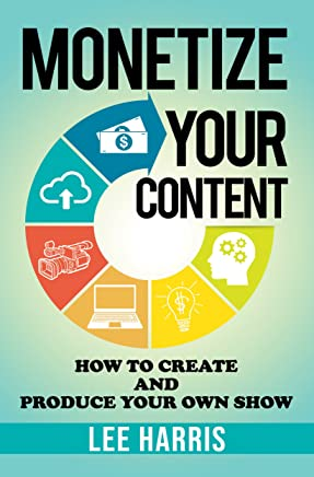 Monetize Your Content: How To Create and Produce Your Own Show (English Edition)