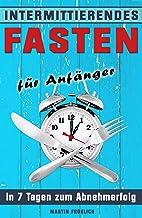 Intermittierendes Fasten: In 7 Tagen zum Abnehmerfolg (Intermittierendes Fasten, Intervallfasten, 5 2 Diät, 16 8 Diät, Kur...