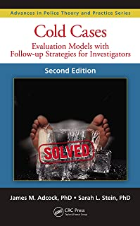 Cold Cases: Evaluation Models with Follow-up Strategies for Investigators, Second Edition (Advances in Police Theory and Practice Book 23)