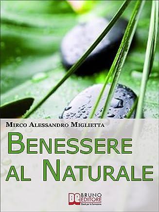 Benessere al Naturale: Come Accrescere la Propria Energia Psicofisica e Prendersi Cura di Sé Grazie allAiuto della Naturopatia e della PNL