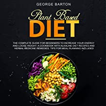 Plant-Based Diet: The Complete Guide for Beginners to Increase your Energy and Lose Weight. A Cookbook with Alkaline Diet Recipes and Herbal Medicine Remedies. Tips for Meal Planning Included