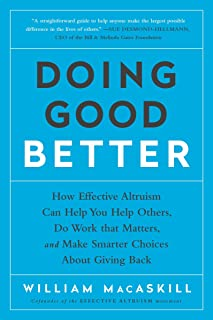 Doing Good Better: How Effective Altruism Can Help You Help Others, Do Work That Matters, and Make Smarter Choices about G...