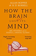 How The Brain Lost Its Mind: Sex, Hysteria and the Riddle of Mental Illness (English Edition)