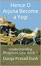 Hence O Arjuna Become a Yogi: Understanding Bhagavad Gita: Book-1 (English Edition)